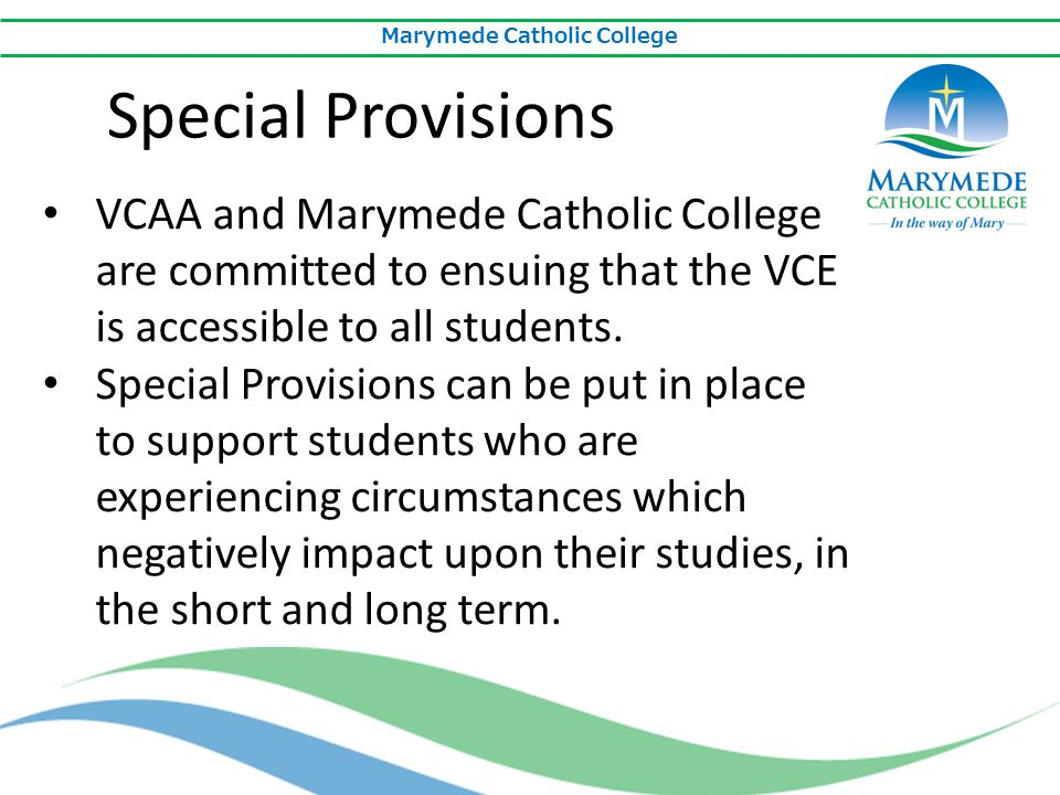 Marymede Catholic College VCAA and Marymede Catholic College are committed to ensuing that the VCE is accessible to all students. Special Provisions c