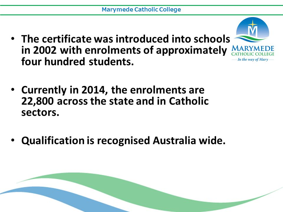Marymede Catholic College The certificate was introduced into schools in 2002 with enrolments of approximately four hundred students. Currently in 201