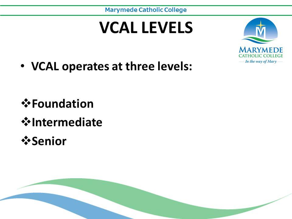 Marymede Catholic College VCAL LEVELS VCAL operates at three levels:  Foundation  Intermediate  Senior