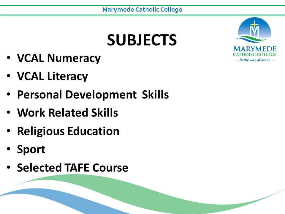 Marymede Catholic College SUBJECTS VCAL Numeracy VCAL Literacy Personal Development Skills Work Related Skills Religious Education Sport Selected TAFE