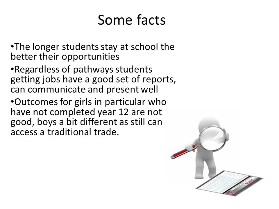 Some facts The longer students stay at school the better their opportunities Regardless of pathways students getting jobs have a good set of reports,