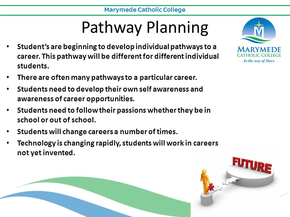 Marymede Catholic College Pathway Planning Student's are beginning to develop individual pathways to a career. This pathway will be different for diff