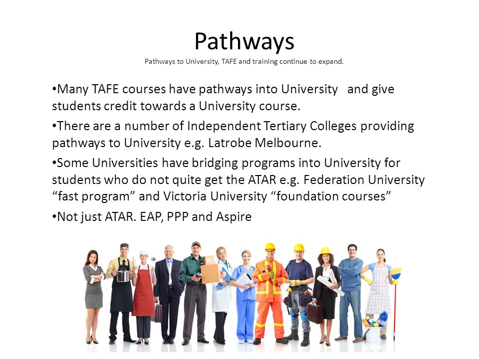 Pathways Pathways to University, TAFE and training continue to expand. Many TAFE courses have pathways into University and give students credit toward
