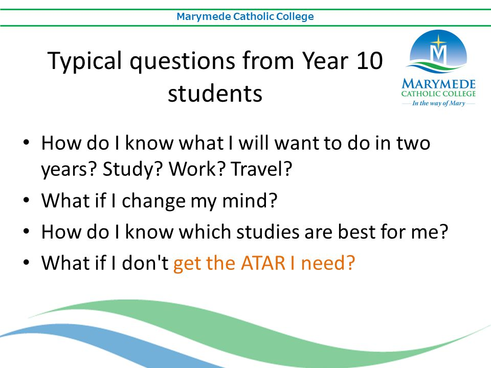 Marymede Catholic College How do I know what I will want to do in two years? Study? Work? Travel? What if I change my mind? How do I know which studie