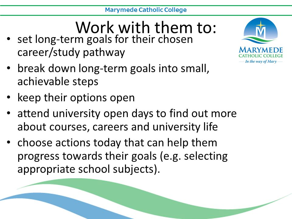 Marymede Catholic College Work with them to: set long-term goals for their chosen career/study pathway break down long-term goals into small, achievab