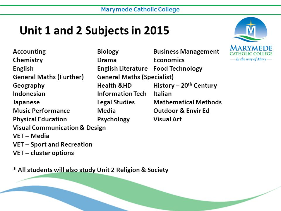 Marymede Catholic College Unit 1 and 2 Subjects in 2015 AccountingBiologyBusiness Management ChemistryDramaEconomics EnglishEnglish LiteratureFood Technology General Maths (Further)General Maths (Specialist) GeographyHealth &HDHistory – 20 th Century IndonesianInformation TechItalian JapaneseLegal StudiesMathematical Methods Music PerformanceMediaOutdoor & Envir Ed Physical EducationPsychologyVisual Art Visual Communication & Design VET – Media VET – Sport and Recreation VET – cluster options * All students will also study Unit 2 Religion & Society