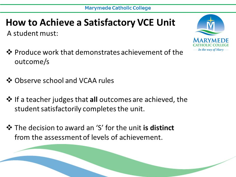 Marymede Catholic College How to Achieve a Satisfactory VCE Unit A student must:  Produce work that demonstrates achievement of the outcome/s  Obser