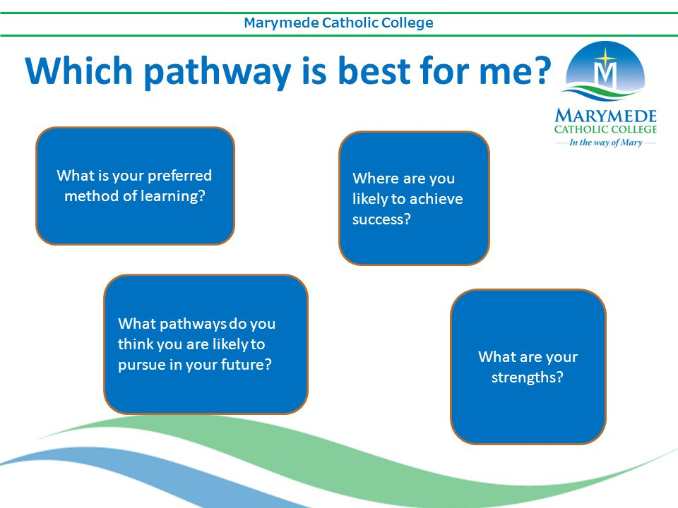 Marymede Catholic College Which pathway is best for me? What is your preferred method of learning? What pathways do you think you are likely to pursue