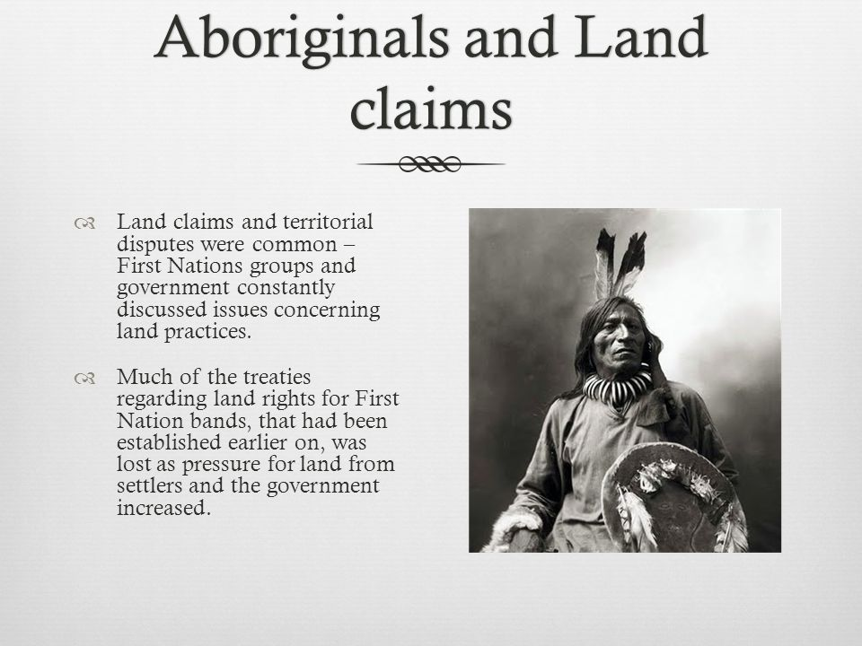 Aboriginals and Land claims  Land claims and territorial disputes were common – First Nations groups and government constantly discussed issues concerning land practices.