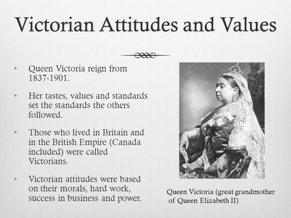 Victorian Attitudes and ValuesVictorian Attitudes and Values Queen Victoria reign from 1837-1901.