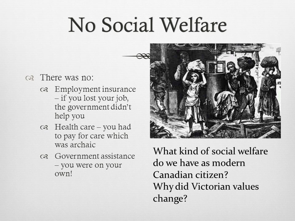 No Social WelfareNo Social Welfare  There was no:  Employment insurance – if you lost your job, the government didn't help you  Health care – you had to pay for care which was archaic  Government assistance – you were on your own.