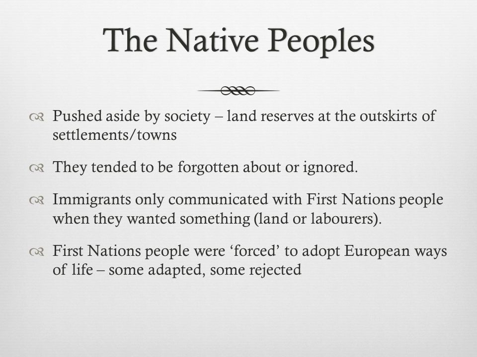 The Native PeoplesThe Native Peoples  Pushed aside by society – land reserves at the outskirts of settlements/towns  They tended to be forgotten about or ignored.