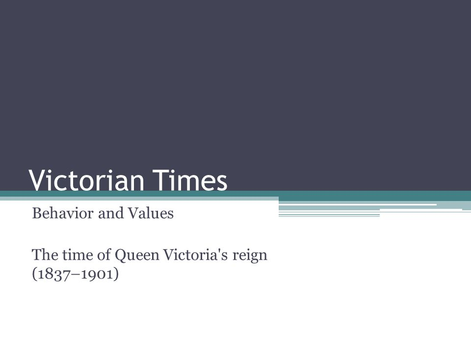 Victorian Times Behavior and Values The time of Queen Victoria s reign (1837–1901)