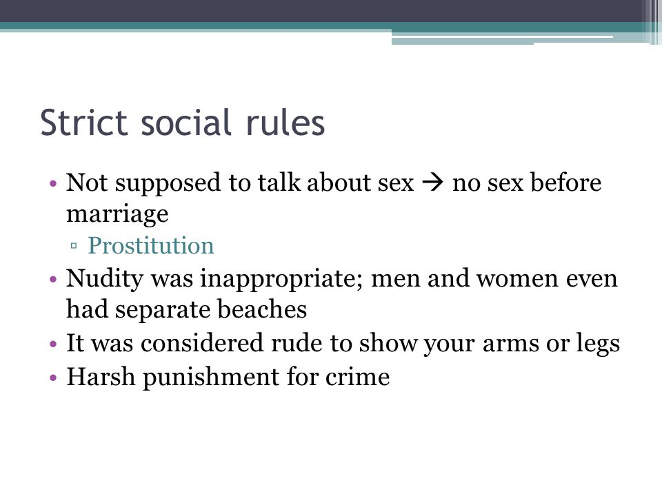 Strict social rules Not supposed to talk about sex  no sex before marriage ▫Prostitution Nudity was inappropriate; men and women even had separate beaches It was considered rude to show your arms or legs Harsh punishment for crime