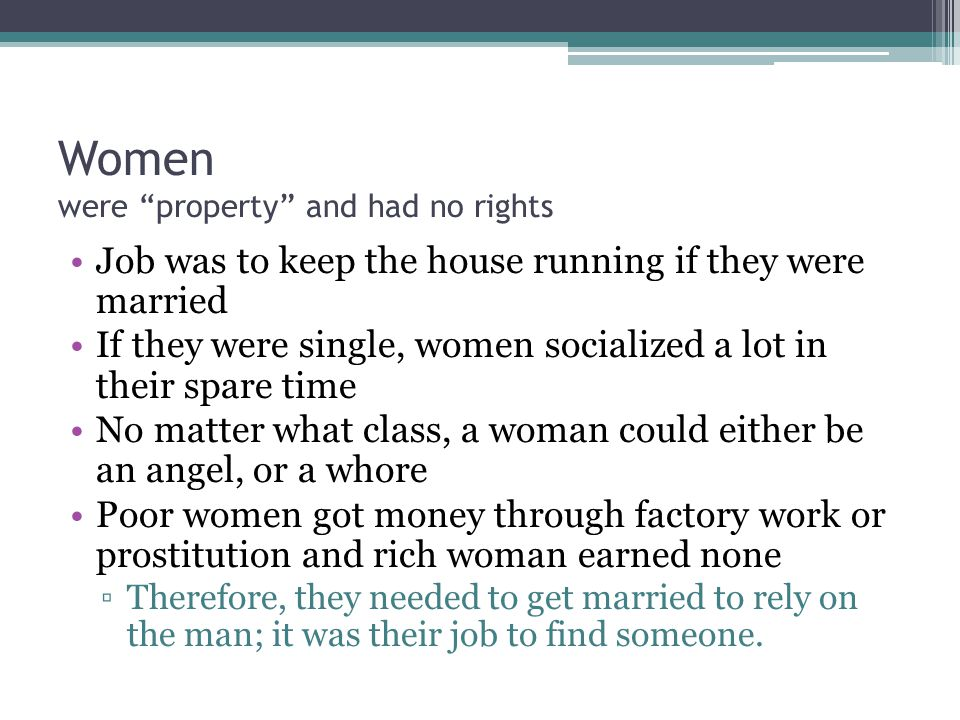 Women were property and had no rights Job was to keep the house running if they were married If they were single, women socialized a lot in their spare time No matter what class, a woman could either be an angel, or a whore Poor women got money through factory work or prostitution and rich woman earned none ▫Therefore, they needed to get married to rely on the man; it was their job to find someone.