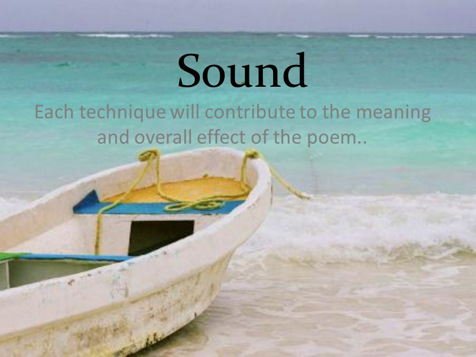 Sound Each technique will contribute to the meaning and overall effect of the poem..