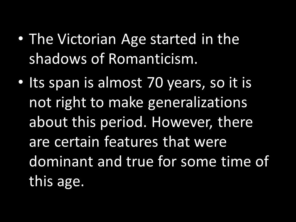 The Victorian Age started in the shadows of Romanticism. Its span is almost 70 years, so it is not right to make generalizations about this period. Ho