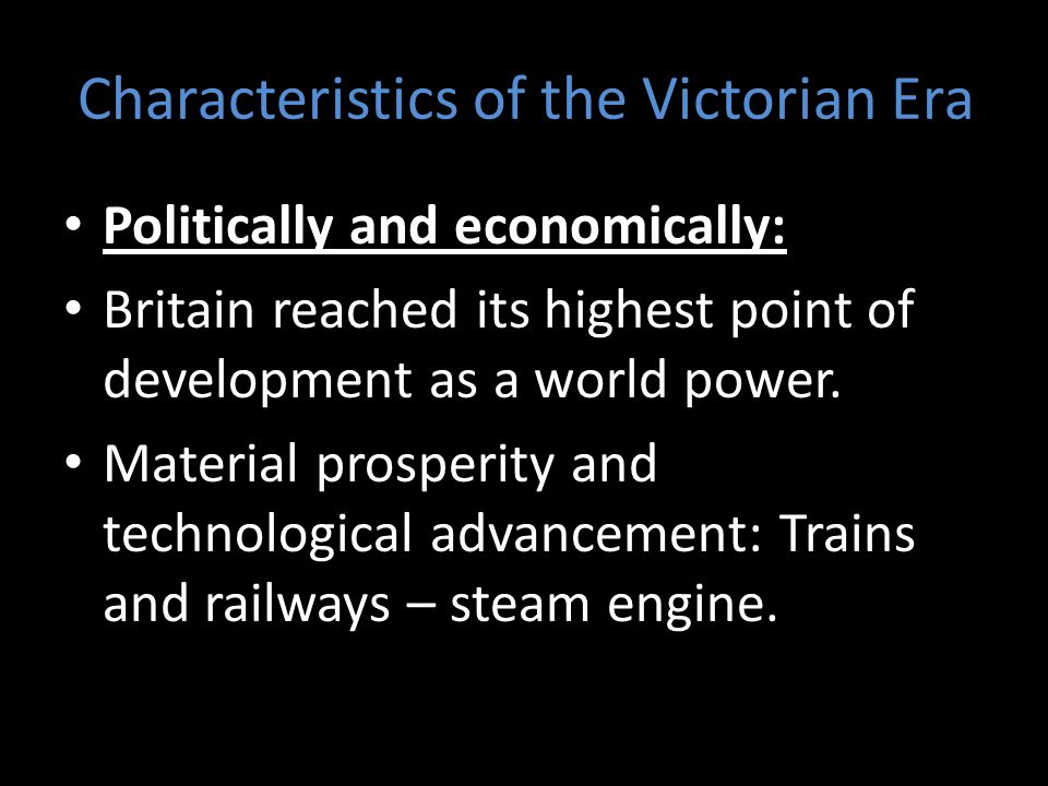 Characteristics of the Victorian Era Politically and economically: Britain reached its highest point of development as a world power.