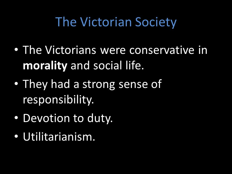 The Victorian Society The Victorians were conservative in morality and social life. They had a strong sense of responsibility. Devotion to duty. Utili