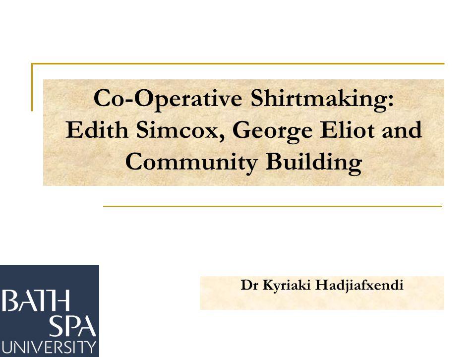 Co-Operative Shirtmaking: Edith Simcox, George Eliot and Community Building Dr Kyriaki Hadjiafxendi