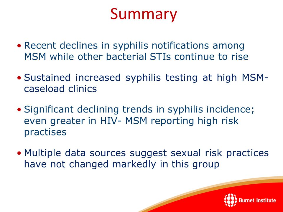 Recent declines in syphilis notifications among MSM while other bacterial STIs continue to rise Sustained increased syphilis testing at high MSM- caseload clinics Significant declining trends in syphilis incidence; even greater in HIV- MSM reporting high risk practises Multiple data sources suggest sexual risk practices have not changed markedly in this group Summary