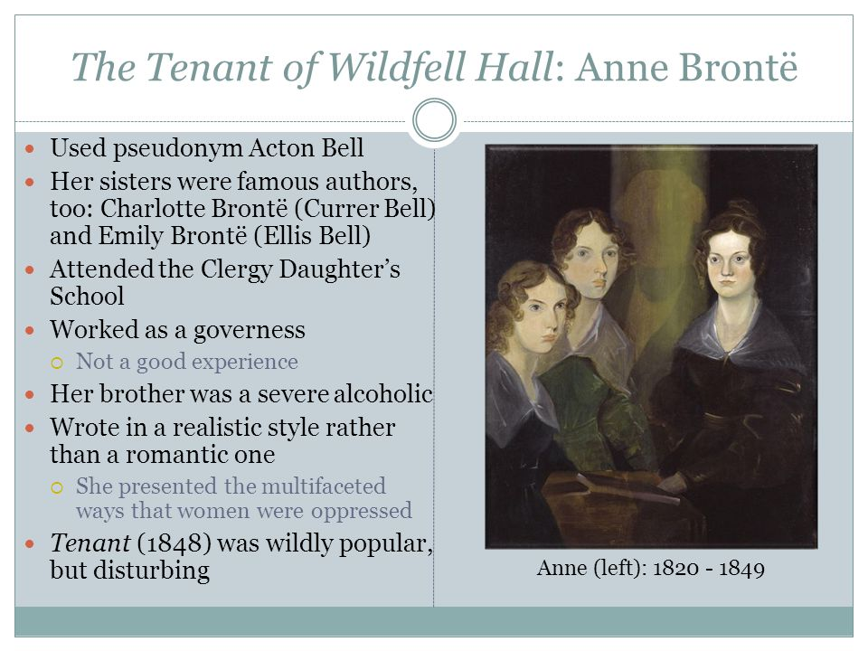 The Tenant of Wildfell Hall: Anne Brontë Used pseudonym Acton Bell Her sisters were famous authors, too: Charlotte Brontë (Currer Bell) and Emily Brontë (Ellis Bell) Attended the Clergy Daughter's School Worked as a governess  Not a good experience Her brother was a severe alcoholic Wrote in a realistic style rather than a romantic one  She presented the multifaceted ways that women were oppressed Tenant (1848) was wildly popular, but disturbing Anne (left): 1820 - 1849