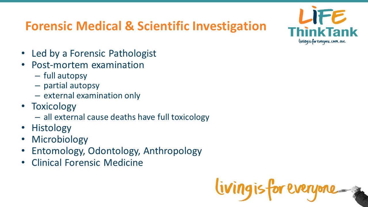 Forensic Medical & Scientific Investigation Led by a Forensic Pathologist Post-mortem examination – full autopsy – partial autopsy – external examination only Toxicology – all external cause deaths have full toxicology Histology Microbiology Entomology, Odontology, Anthropology Clinical Forensic Medicine