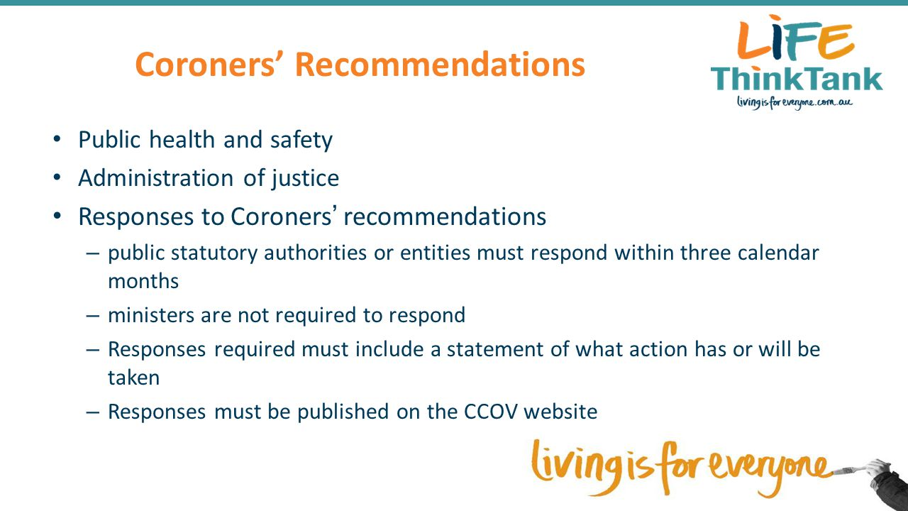Coroners' Recommendations Public health and safety Administration of justice Responses to Coroners' recommendations – public statutory authorities or entities must respond within three calendar months – ministers are not required to respond – Responses required must include a statement of what action has or will be taken – Responses must be published on the CCOV website