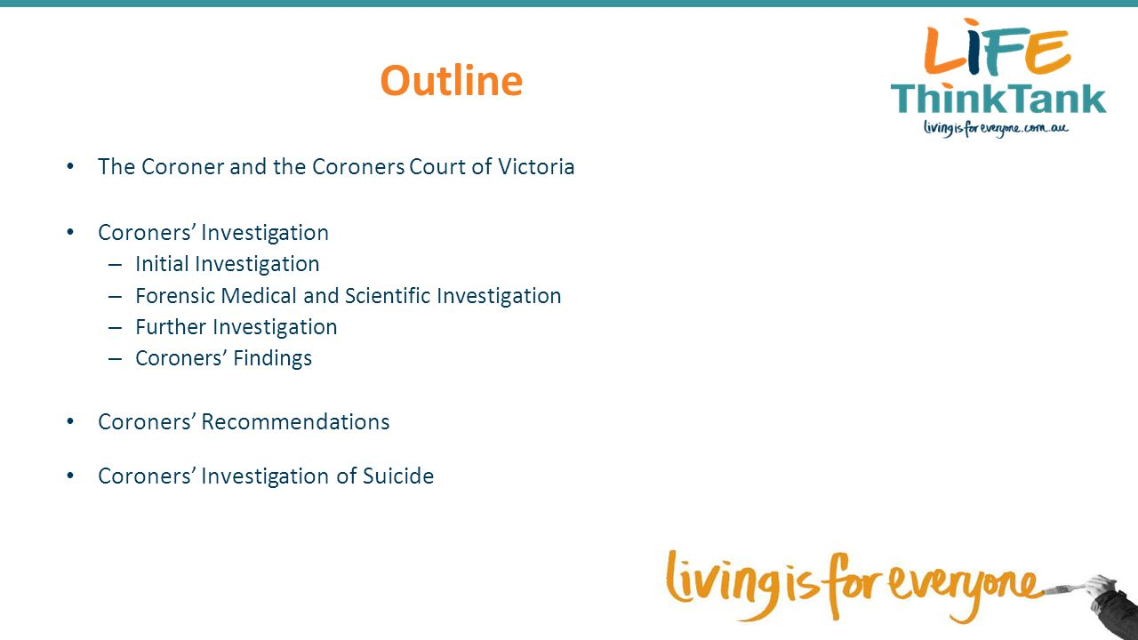 Outline The Coroner and the Coroners Court of Victoria Coroners' Investigation – Initial Investigation – Forensic Medical and Scientific Investigation – Further Investigation – Coroners' Findings Coroners' Recommendations Coroners' Investigation of Suicide