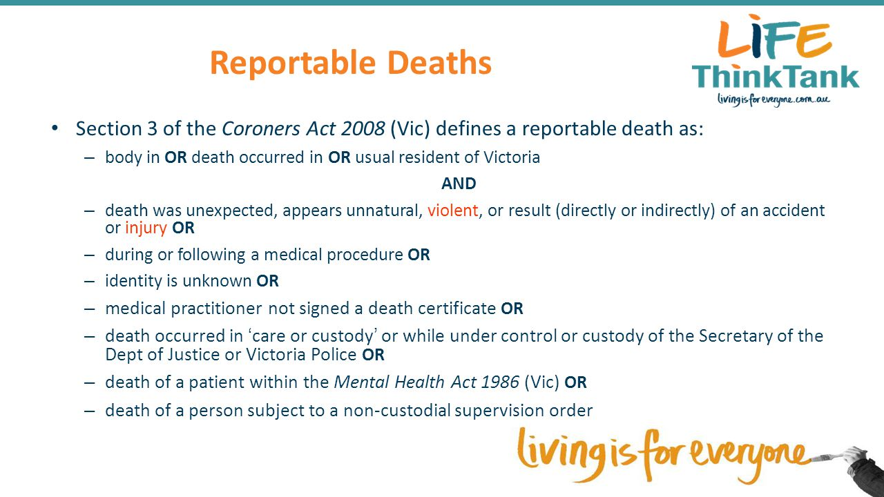 Reportable Deaths Section 3 of the Coroners Act 2008 (Vic) defines a reportable death as: – body in OR death occurred in OR usual resident of Victoria AND – death was unexpected, appears unnatural, violent, or result (directly or indirectly) of an accident or injury OR – during or following a medical procedure OR – identity is unknown OR – medical practitioner not signed a death certificate OR – death occurred in 'care or custody' or while under control or custody of the Secretary of the Dept of Justice or Victoria Police OR – death of a patient within the Mental Health Act 1986 (Vic) OR – death of a person subject to a non-custodial supervision order