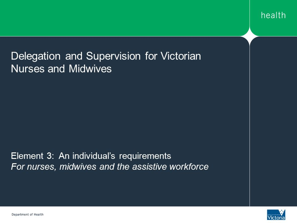 Element 3: An individual's requirements For nurses, midwives and the assistive workforce Delegation and Supervision for Victorian Nurses and Midwives