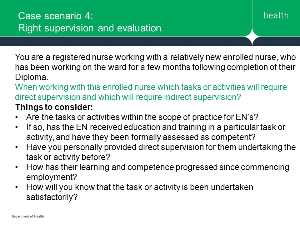 Case scenario 4: Right supervision and evaluation You are a registered nurse working with a relatively new enrolled nurse, who has been working on the