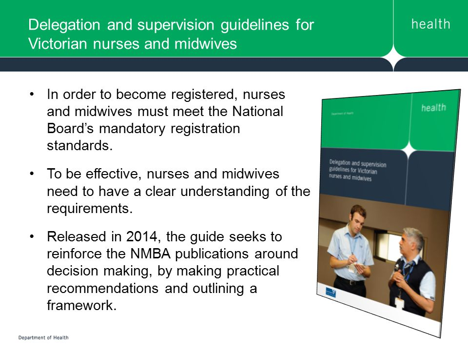 Delegation and supervision guidelines for Victorian nurses and midwives The guide was developed following consultancy with key stakeholders, discussions with Victorian nurses/midwives and an international literature review.