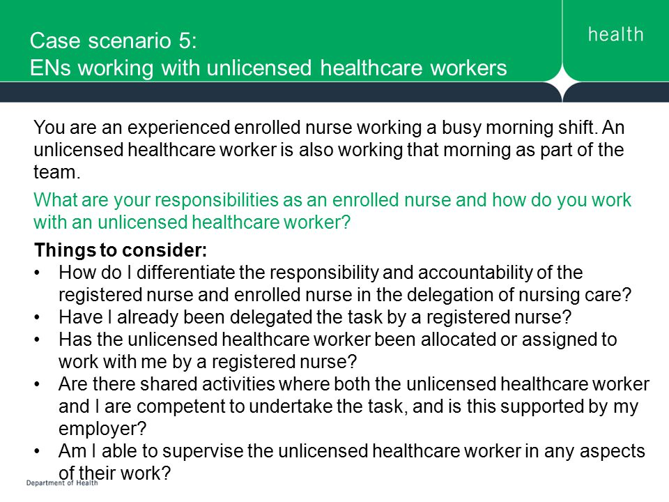 Case scenario 5: ENs working with unlicensed healthcare workers You are an experienced enrolled nurse working a busy morning shift. An unlicensed heal