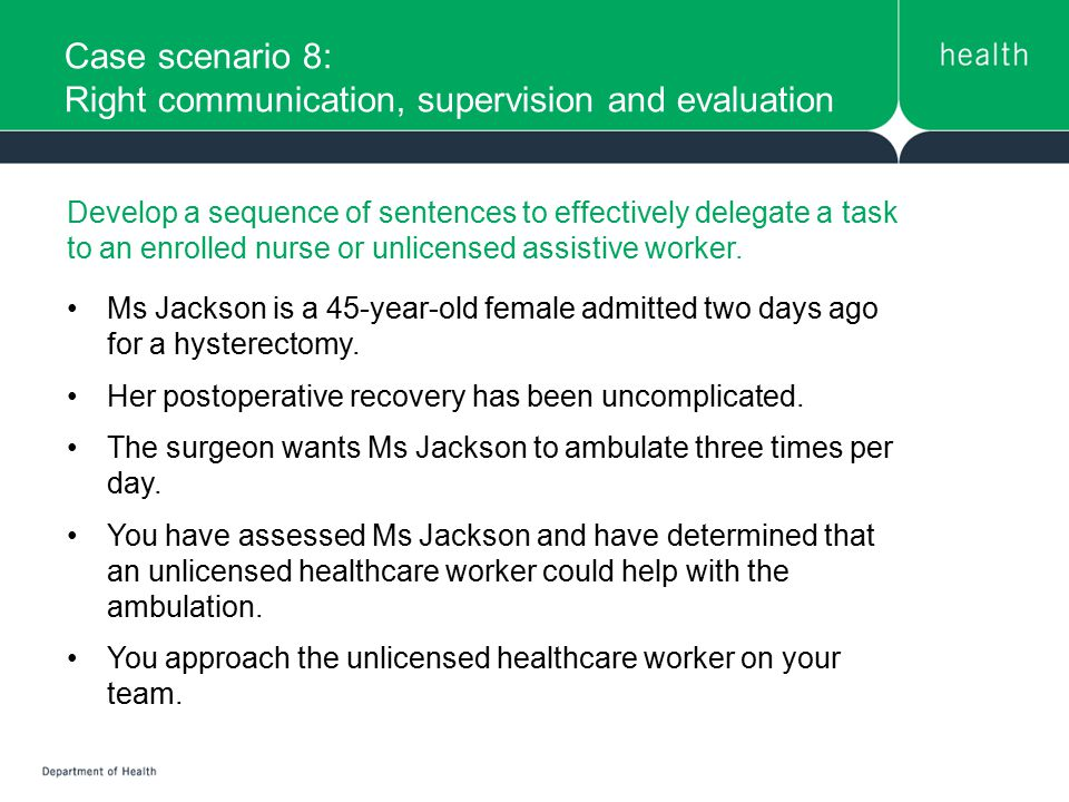 Case scenario 8: Right communication, supervision and evaluation Develop a sequence of sentences to effectively delegate a task to an enrolled nurse o