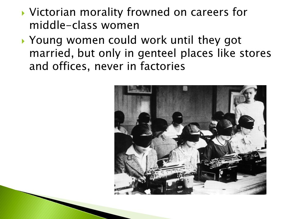  Victorian morality frowned on careers for middle-class women  Young women could work until they got married, but only in genteel places like stores and offices, never in factories