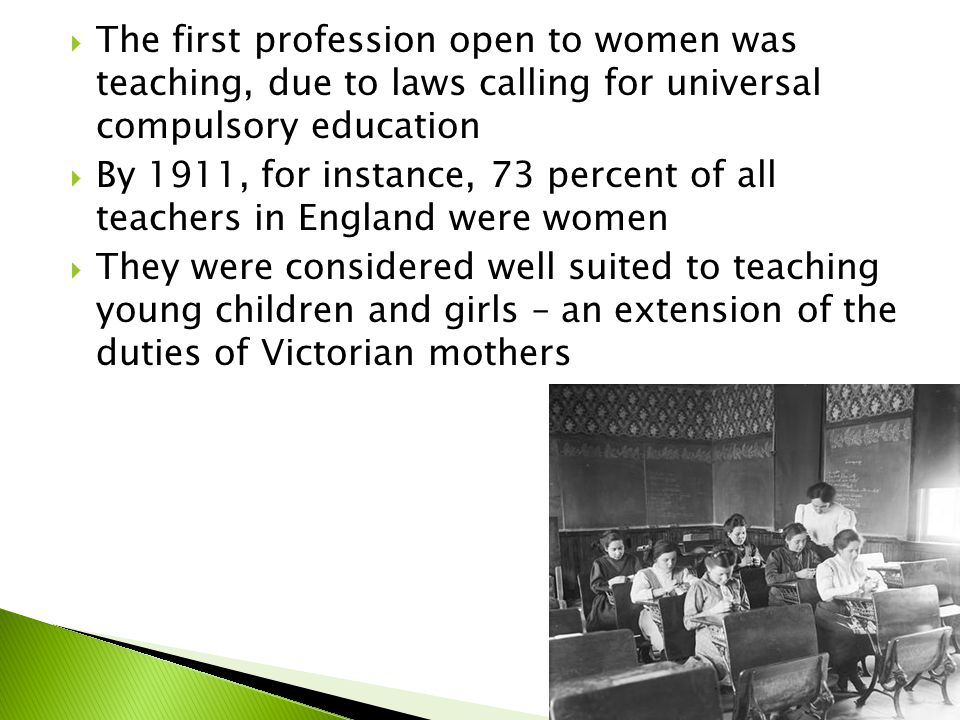  The first profession open to women was teaching, due to laws calling for universal compulsory education  By 1911, for instance, 73 percent of all teachers in England were women  They were considered well suited to teaching young children and girls – an extension of the duties of Victorian mothers
