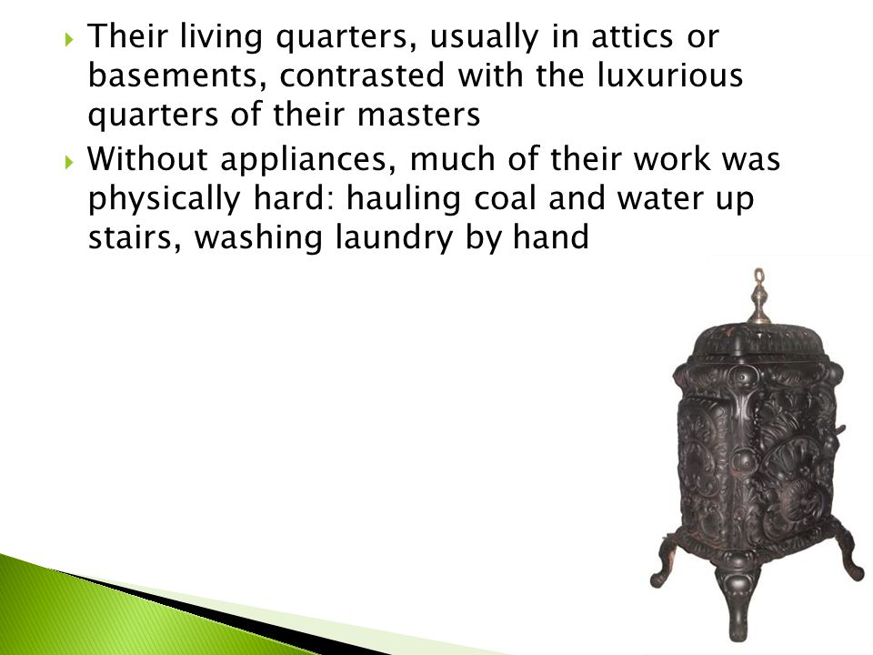  Their living quarters, usually in attics or basements, contrasted with the luxurious quarters of their masters  Without appliances, much of their work was physically hard: hauling coal and water up stairs, washing laundry by hand