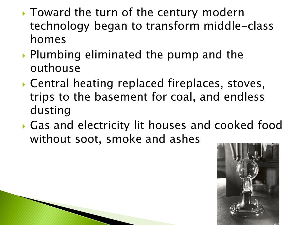  Toward the turn of the century modern technology began to transform middle-class homes  Plumbing eliminated the pump and the outhouse  Central heating replaced fireplaces, stoves, trips to the basement for coal, and endless dusting  Gas and electricity lit houses and cooked food without soot, smoke and ashes