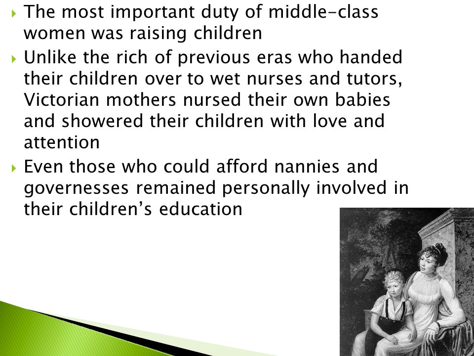  The most important duty of middle-class women was raising children  Unlike the rich of previous eras who handed their children over to wet nurses and tutors, Victorian mothers nursed their own babies and showered their children with love and attention  Even those who could afford nannies and governesses remained personally involved in their children's education