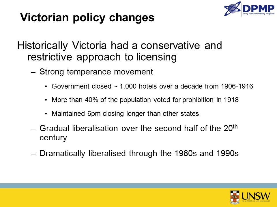 Victorian policy changes Historically Victoria had a conservative and restrictive approach to licensing –Strong temperance movement Government closed ~ 1,000 hotels over a decade from 1906-1916 More than 40% of the population voted for prohibition in 1918 Maintained 6pm closing longer than other states –Gradual liberalisation over the second half of the 20 th century –Dramatically liberalised through the 1980s and 1990s