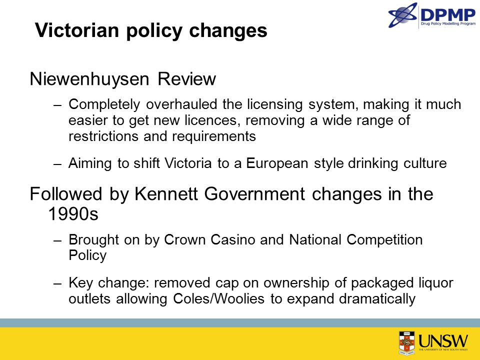 Victorian policy changes Niewenhuysen Review –Completely overhauled the licensing system, making it much easier to get new licences, removing a wide r