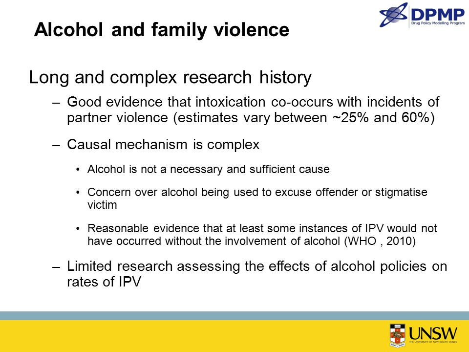 Alcohol and family violence Long and complex research history –Good evidence that intoxication co-occurs with incidents of partner violence (estimates vary between ~25% and 60%) –Causal mechanism is complex Alcohol is not a necessary and sufficient cause Concern over alcohol being used to excuse offender or stigmatise victim Reasonable evidence that at least some instances of IPV would not have occurred without the involvement of alcohol (WHO, 2010) –Limited research assessing the effects of alcohol policies on rates of IPV
