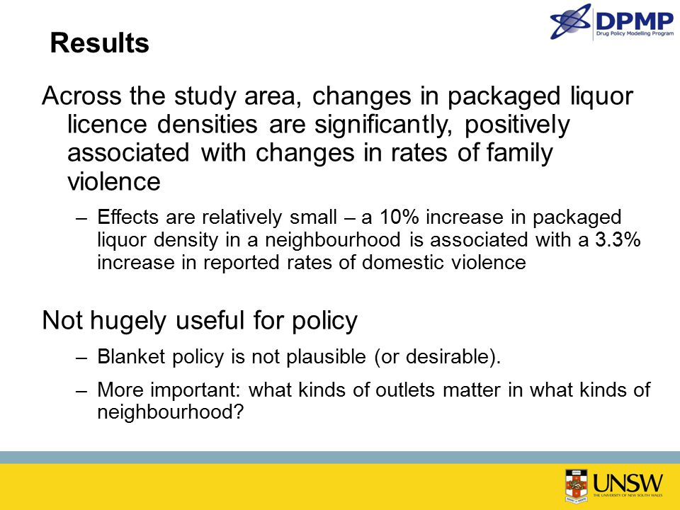 Results Across the study area, changes in packaged liquor licence densities are significantly, positively associated with changes in rates of family violence –Effects are relatively small – a 10% increase in packaged liquor density in a neighbourhood is associated with a 3.3% increase in reported rates of domestic violence Not hugely useful for policy –Blanket policy is not plausible (or desirable).