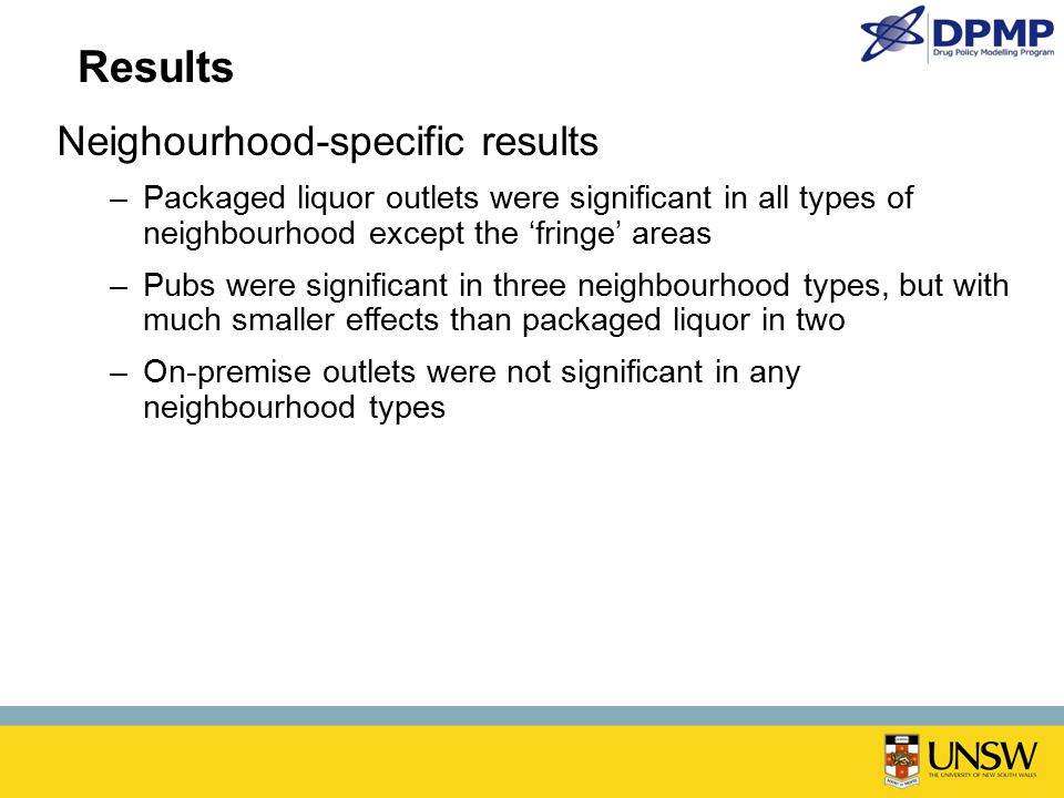 Neighourhood-specific results –Packaged liquor outlets were significant in all types of neighbourhood except the 'fringe' areas –Pubs were significant