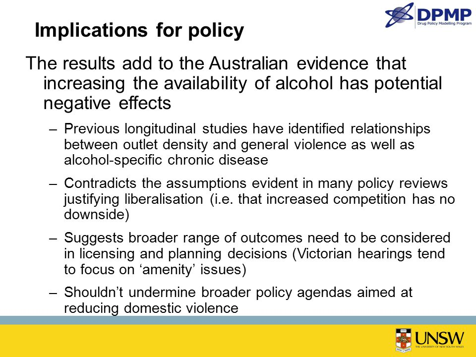 Implications for policy The results add to the Australian evidence that increasing the availability of alcohol has potential negative effects –Previous longitudinal studies have identified relationships between outlet density and general violence as well as alcohol-specific chronic disease –Contradicts the assumptions evident in many policy reviews justifying liberalisation (i.e.