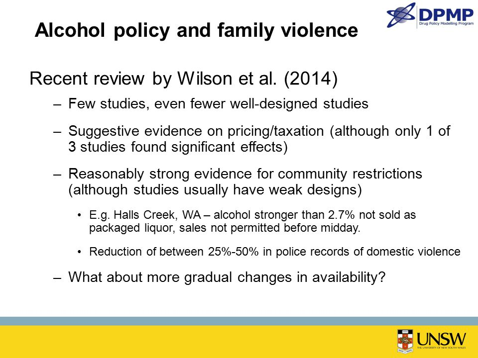 Alcohol policy and family violence Recent review by Wilson et al. (2014) –Few studies, even fewer well-designed studies –Suggestive evidence on pricin