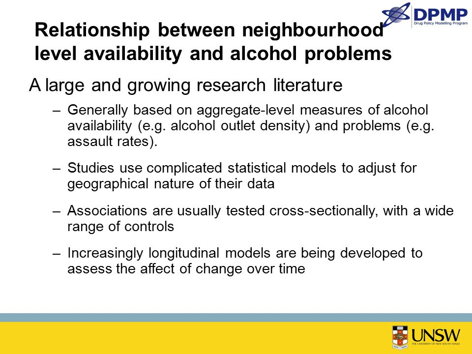 Relationship between neighbourhood level availability and alcohol problems A large and growing research literature –Generally based on aggregate-level measures of alcohol availability (e.g.