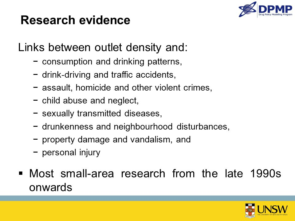 Research evidence Links between outlet density and: −consumption and drinking patterns, −drink-driving and traffic accidents, −assault, homicide and other violent crimes, −child abuse and neglect, −sexually transmitted diseases, −drunkenness and neighbourhood disturbances, −property damage and vandalism, and −personal injury  Most small-area research from the late 1990s onwards