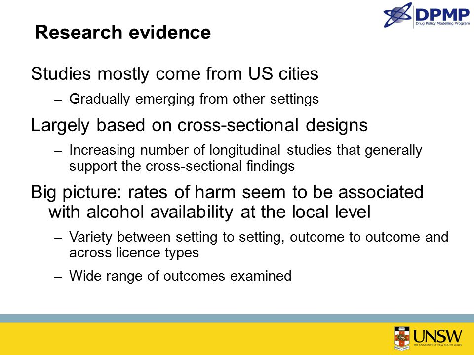 Research evidence Studies mostly come from US cities –Gradually emerging from other settings Largely based on cross-sectional designs –Increasing number of longitudinal studies that generally support the cross-sectional findings Big picture: rates of harm seem to be associated with alcohol availability at the local level –Variety between setting to setting, outcome to outcome and across licence types –Wide range of outcomes examined